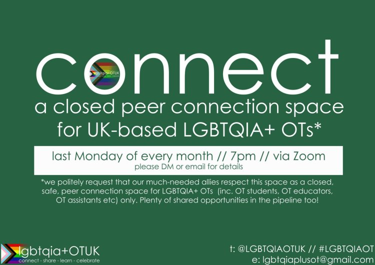 A poster for the Connect event. The text reads: Connect, a closed peer connection space for UK-based LGBTQIA+OTs. Last Monday of every month, 7pm via Zoom. Please DM or e-mail for details. We politely request that our much-needed allies respect this space as a closed, safe, peer connection space for LGBTQIA+ OTs (including students, educators, assistants etc) only. Plenty of shared opportunities in the pipeline too!